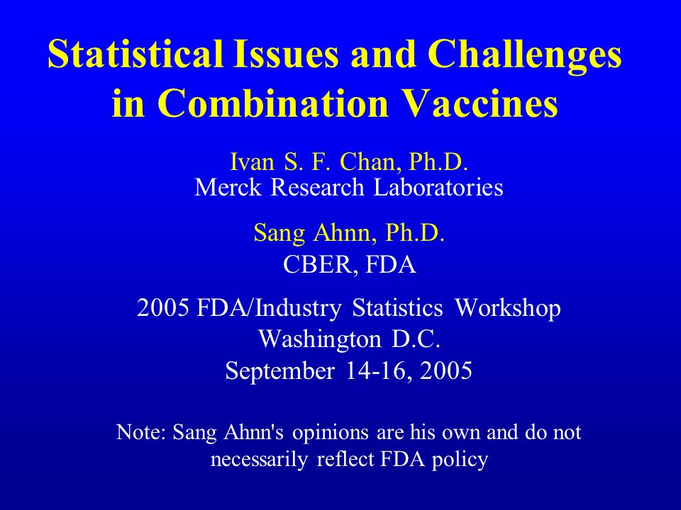 Statistical Issues and Challenges in Combination Vaccines Ivan S. F. Chan, Ph.D. Merck Research Laboratories Sang Ahnn, Ph.D. CBER, FDA 2005 FDA/Indus