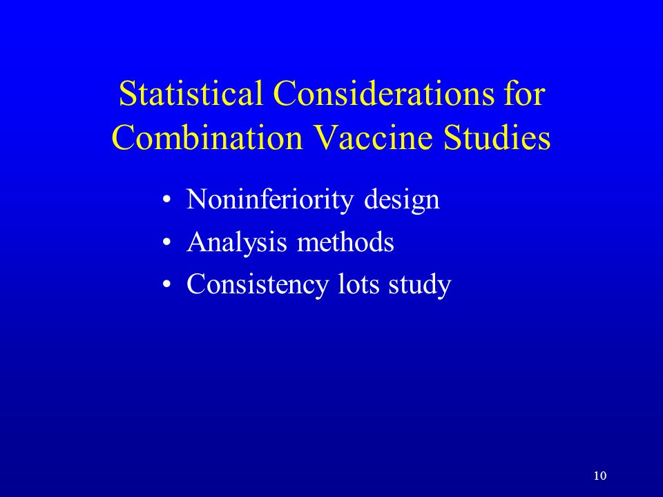 10 Statistical Considerations for Combination Vaccine Studies Noninferiority design Analysis methods Consistency lots study