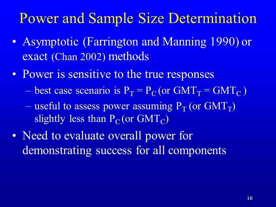 16 Power and Sample Size Determination Asymptotic (Farrington and Manning 1990) or exact (Chan 2002) methods Power is sensitive to the true responses