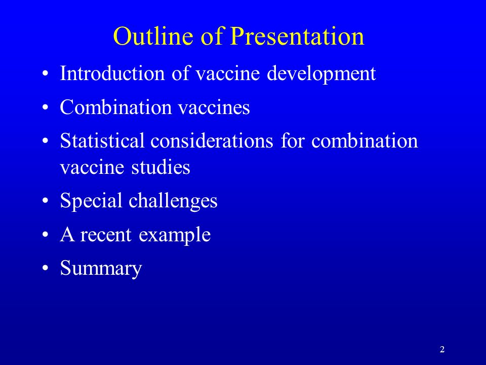 2 Outline of Presentation Introduction of vaccine development Combination vaccines Statistical considerations for combination vaccine studies Special