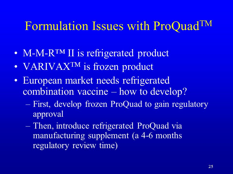25 Formulation Issues with ProQuad TM M-M-R II is refrigerated product VARIVAX TM is frozen product European market needs refrigerated combination vac