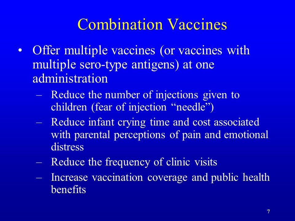 7 Combination Vaccines Offer multiple vaccines (or vaccines with multiple sero-type antigens) at one administration –Reduce the number of injections g