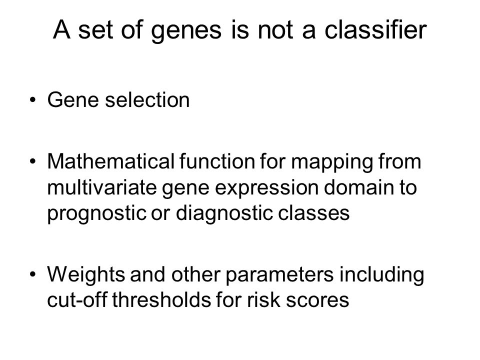 A set of genes is not a classifier Gene selection Mathematical function for mapping from multivariate gene expression domain to prognostic or diagnostic classes Weights and other parameters including cut-off thresholds for risk scores