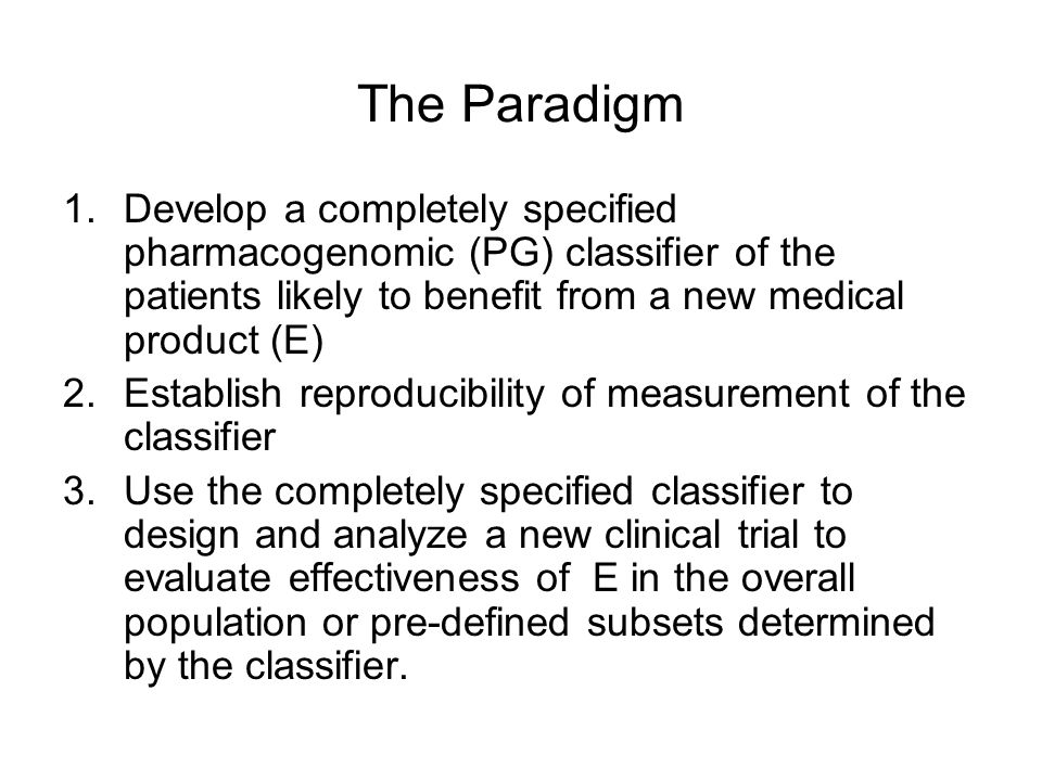 The Paradigm 1.Develop a completely specified pharmacogenomic (PG) classifier of the patients likely to benefit from a new medical product (E) 2.Establish reproducibility of measurement of the classifier 3.Use the completely specified classifier to design and analyze a new clinical trial to evaluate effectiveness of E in the overall population or pre-defined subsets determined by the classifier.