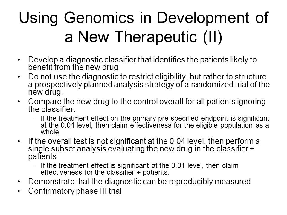 Using Genomics in Development of a New Therapeutic (II) Develop a diagnostic classifier that identifies the patients likely to benefit from the new drug Do not use the diagnostic to restrict eligibility, but rather to structure a prospectively planned analysis strategy of a randomized trial of the new drug.