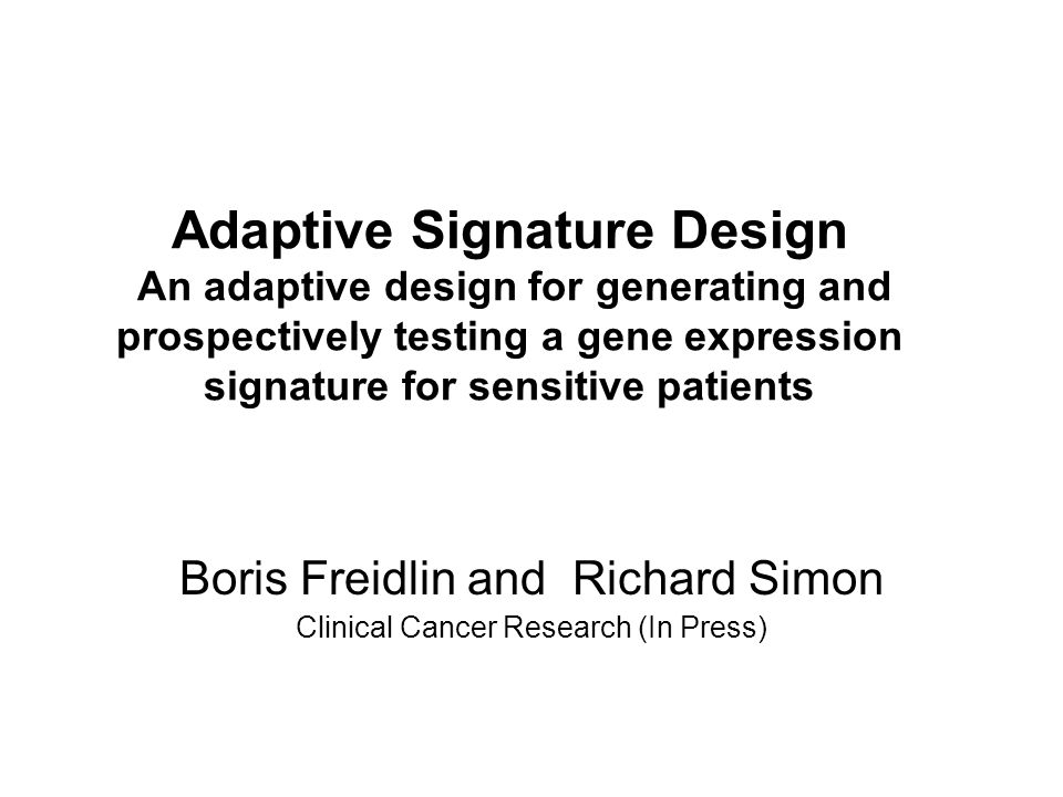 Adaptive Signature Design An adaptive design for generating and prospectively testing a gene expression signature for sensitive patients Boris Freidlin and Richard Simon Clinical Cancer Research (In Press)