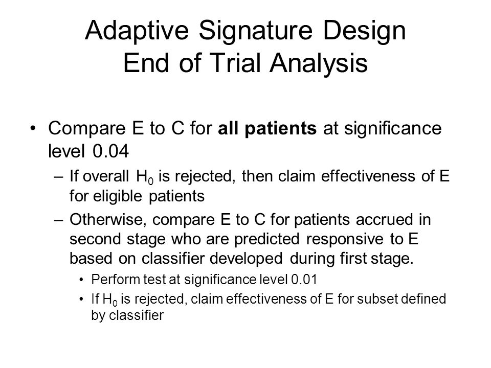 Adaptive Signature Design End of Trial Analysis Compare E to C for all patients at significance level 0.04 –If overall H 0 is rejected, then claim effectiveness of E for eligible patients –Otherwise, compare E to C for patients accrued in second stage who are predicted responsive to E based on classifier developed during first stage.