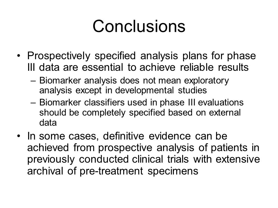 Conclusions Prospectively specified analysis plans for phase III data are essential to achieve reliable results –Biomarker analysis does not mean exploratory analysis except in developmental studies –Biomarker classifiers used in phase III evaluations should be completely specified based on external data In some cases, definitive evidence can be achieved from prospective analysis of patients in previously conducted clinical trials with extensive archival of pre-treatment specimens