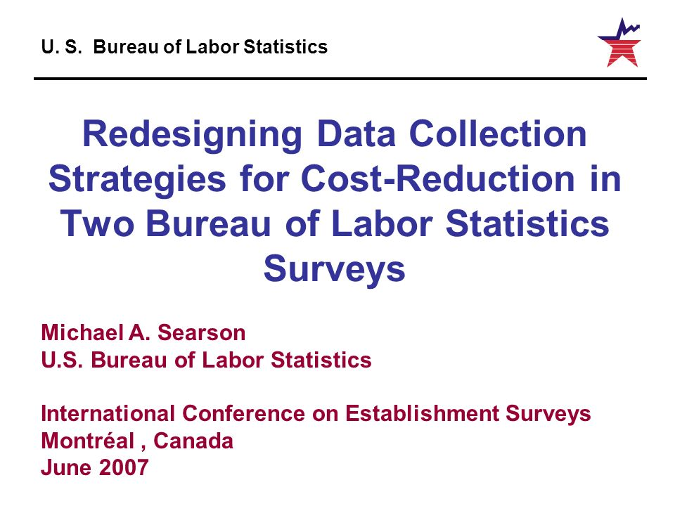 U. S. Bureau of Labor Statistics Redesigning Data Collection Strategies for Cost-Reduction in Two Bureau of Labor Statistics Surveys Michael A. Searso