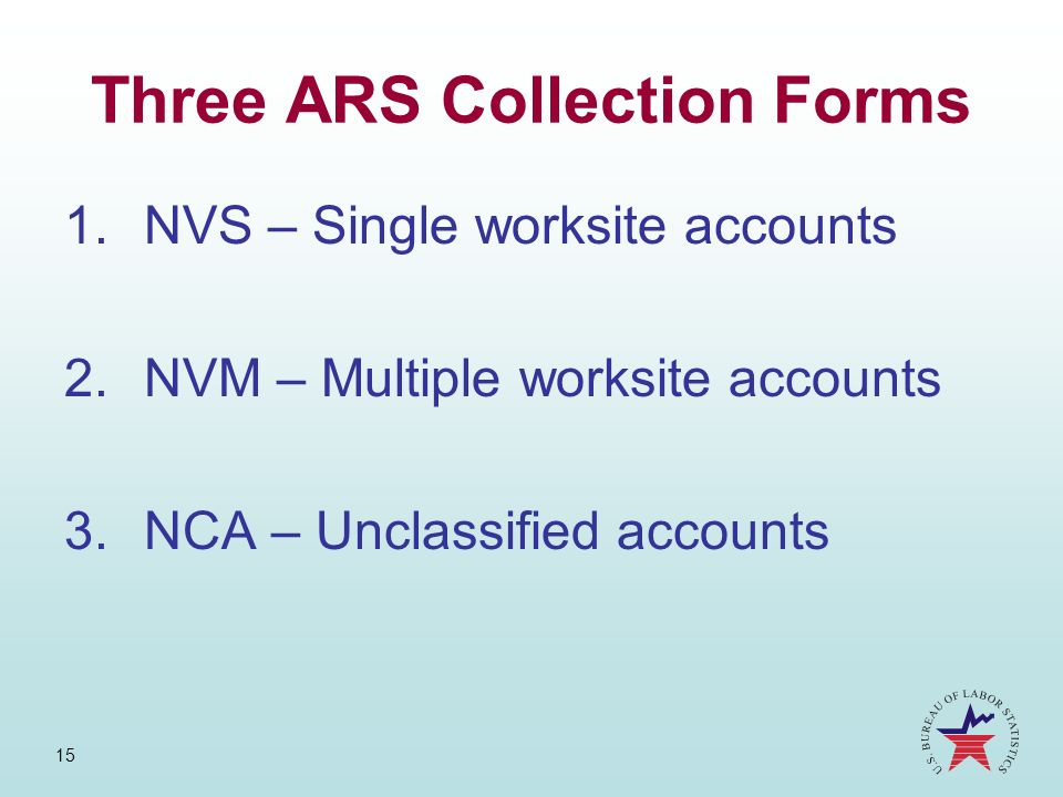 15 Three ARS Collection Forms 1.NVS – Single worksite accounts 2.NVM – Multiple worksite accounts 3.NCA – Unclassified accounts