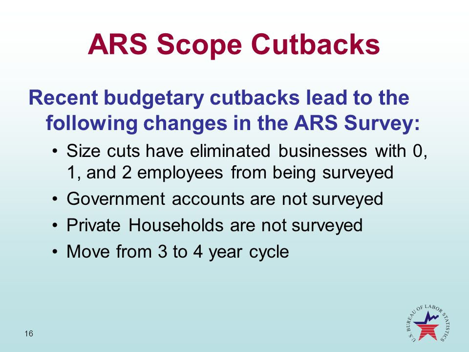 16 ARS Scope Cutbacks Recent budgetary cutbacks lead to the following changes in the ARS Survey: Size cuts have eliminated businesses with 0, 1, and 2