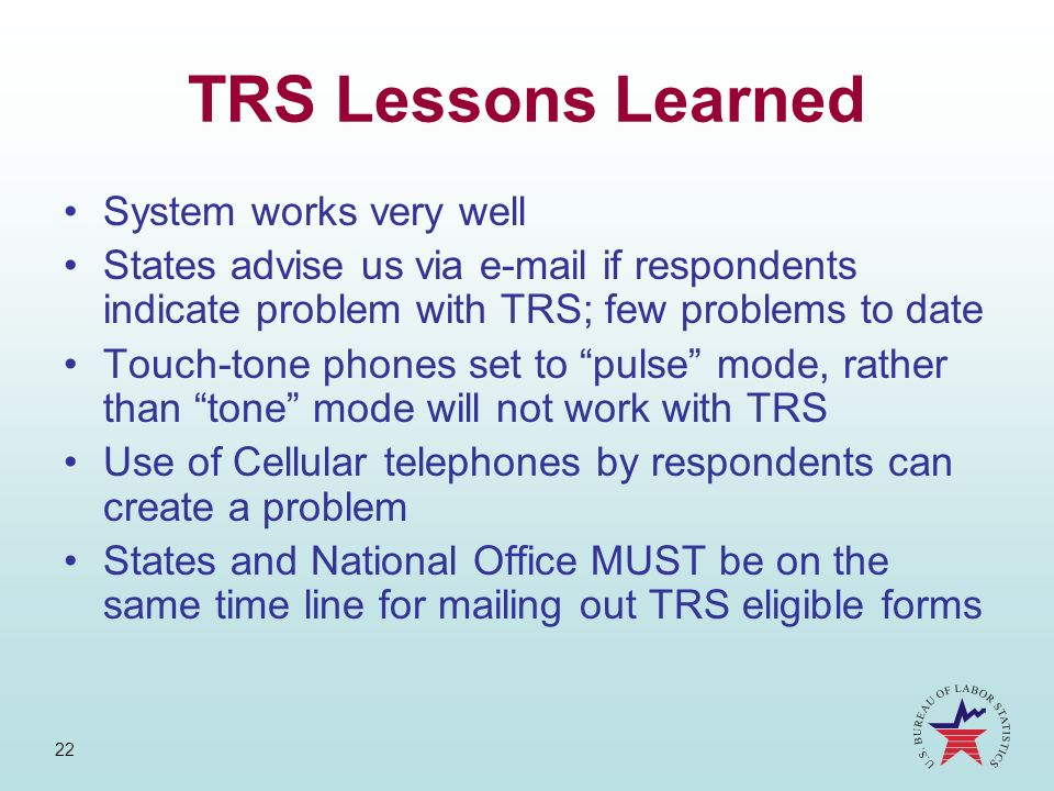 22 TRS Lessons Learned System works very well States advise us via e-mail if respondents indicate problem with TRS; few problems to date Touch-tone ph