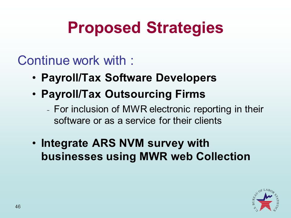 46 Proposed Strategies Continue work with : Payroll/Tax Software Developers Payroll/Tax Outsourcing Firms ­ For inclusion of MWR electronic reporting