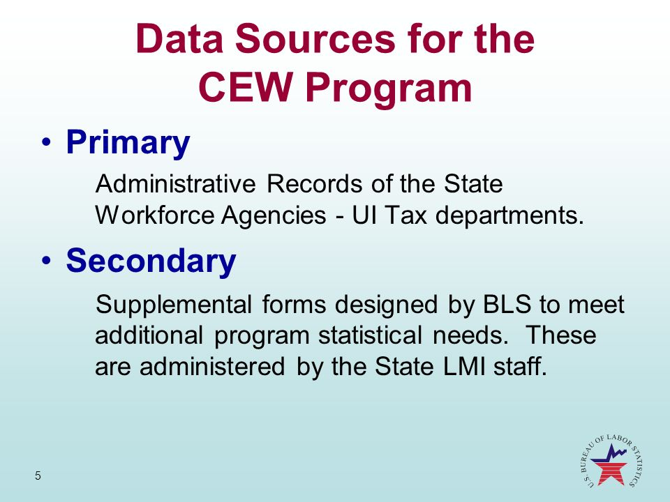 5 Data Sources for the CEW Program Primary Administrative Records of the State Workforce Agencies - UI Tax departments. Secondary Supplemental forms d