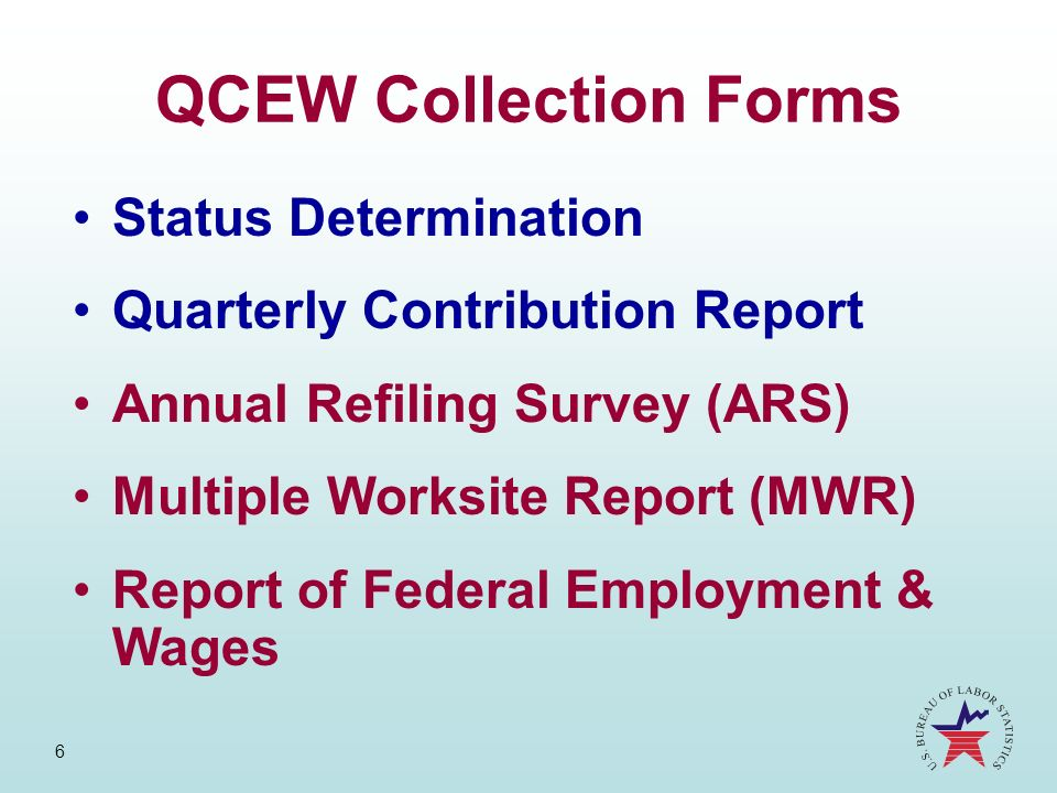 6 QCEW Collection Forms Status Determination Quarterly Contribution Report Annual Refiling Survey (ARS) Multiple Worksite Report (MWR) Report of Feder