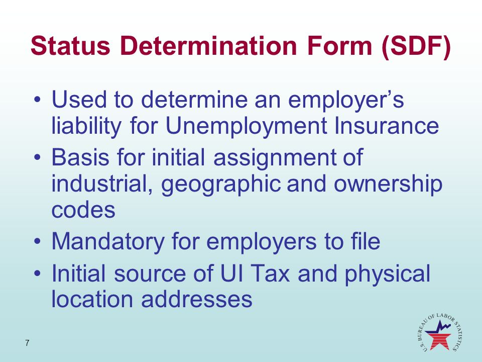 7 Status Determination Form (SDF) Used to determine an employers liability for Unemployment Insurance Basis for initial assignment of industrial, geog