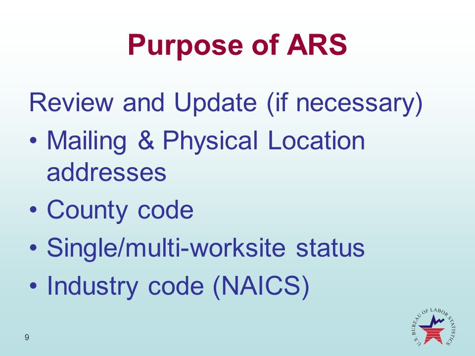 9 Purpose of ARS Review and Update (if necessary) Mailing & Physical Location addresses County code Single/multi-worksite status Industry code (NAICS)