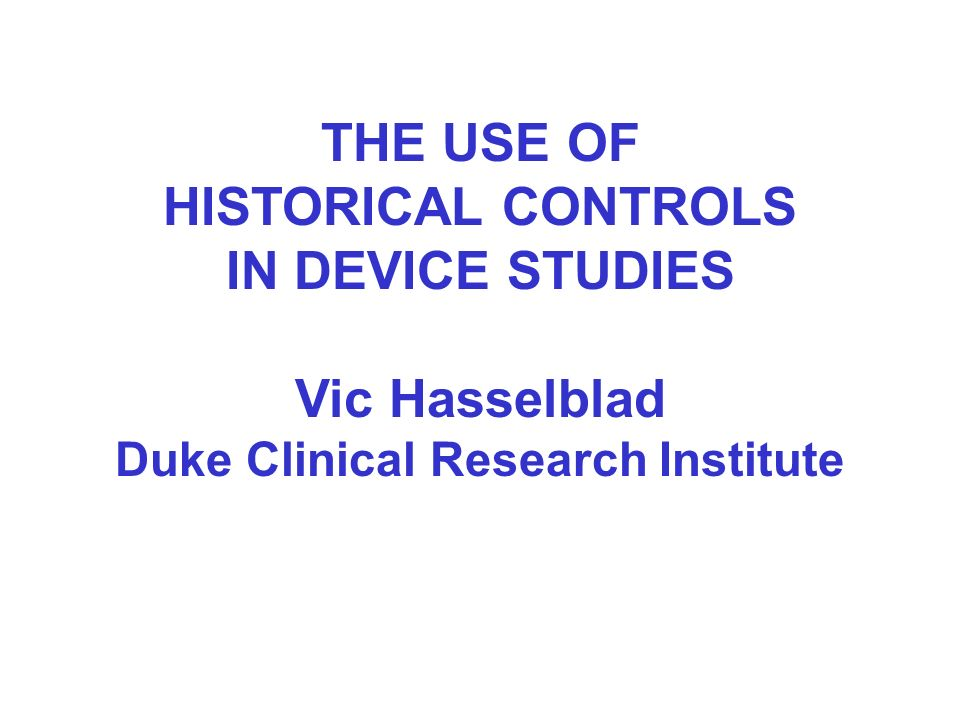THE USE OF HISTORICAL CONTROLS IN DEVICE STUDIES Vic Hasselblad Duke Clinical Research Institute