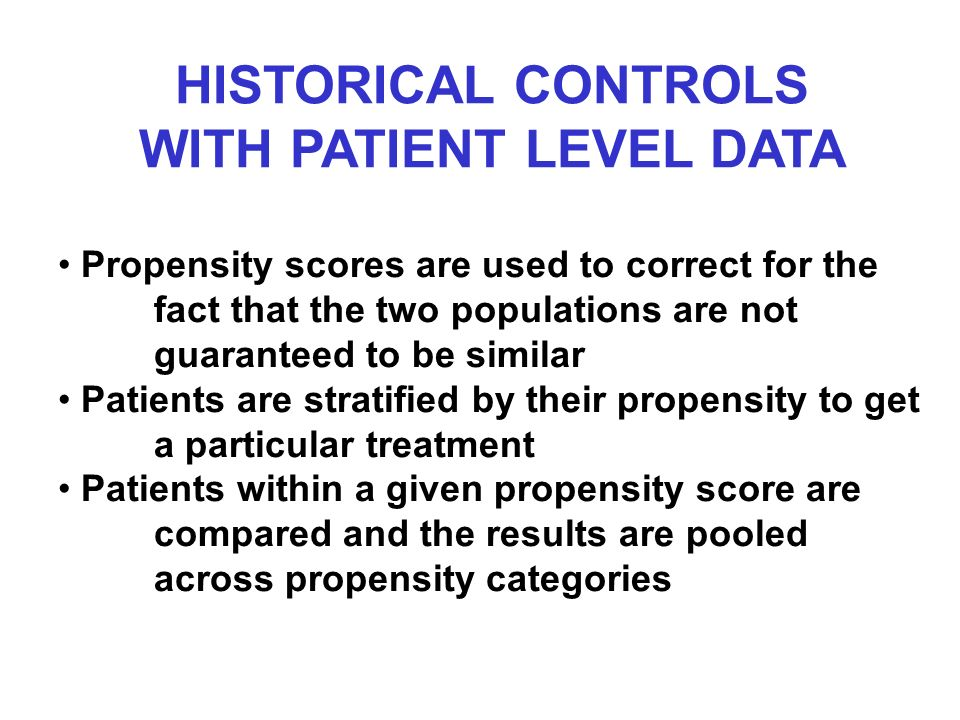 HISTORICAL CONTROLS WITH PATIENT LEVEL DATA Propensity scores are used to correct for the fact that the two populations are not guaranteed to be similar Patients are stratified by their propensity to get a particular treatment Patients within a given propensity score are compared and the results are pooled across propensity categories
