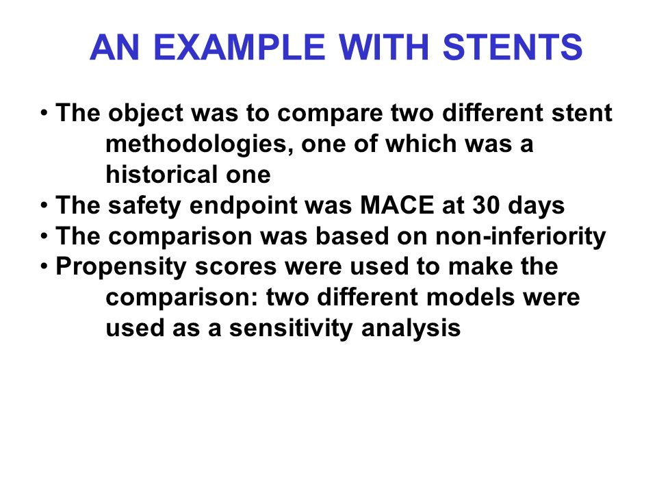 AN EXAMPLE WITH STENTS The object was to compare two different stent methodologies, one of which was a historical one The safety endpoint was MACE at 30 days The comparison was based on non-inferiority Propensity scores were used to make the comparison: two different models were used as a sensitivity analysis