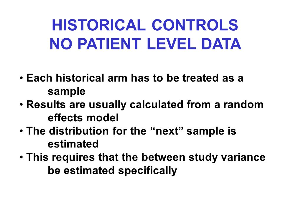 HISTORICAL CONTROLS NO PATIENT LEVEL DATA Each historical arm has to be treated as a sample Results are usually calculated from a random effects model The distribution for the next sample is estimated This requires that the between study variance be estimated specifically