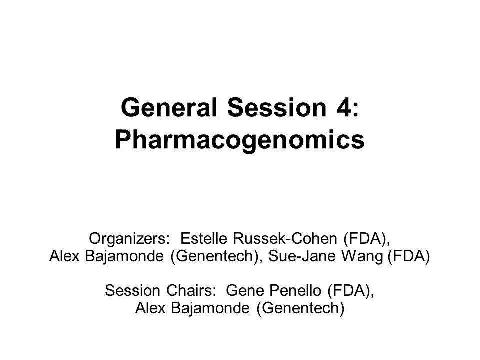 General Session 4: Pharmacogenomics Organizers: Estelle Russek-Cohen (FDA), Alex Bajamonde (Genentech), Sue-Jane Wang (FDA) Session Chairs: Gene Penello (FDA), Alex Bajamonde (Genentech)