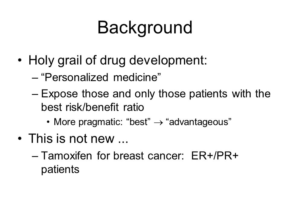 Background Holy grail of drug development: –Personalized medicine –Expose those and only those patients with the best risk/benefit ratio More pragmati
