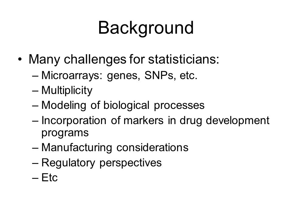 Background Many challenges for statisticians: –Microarrays: genes, SNPs, etc.