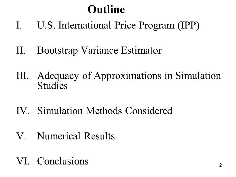 2 Outline I.U.S. International Price Program (IPP) II.Bootstrap Variance Estimator III.Adequacy of Approximations in Simulation Studies IV.Simulation