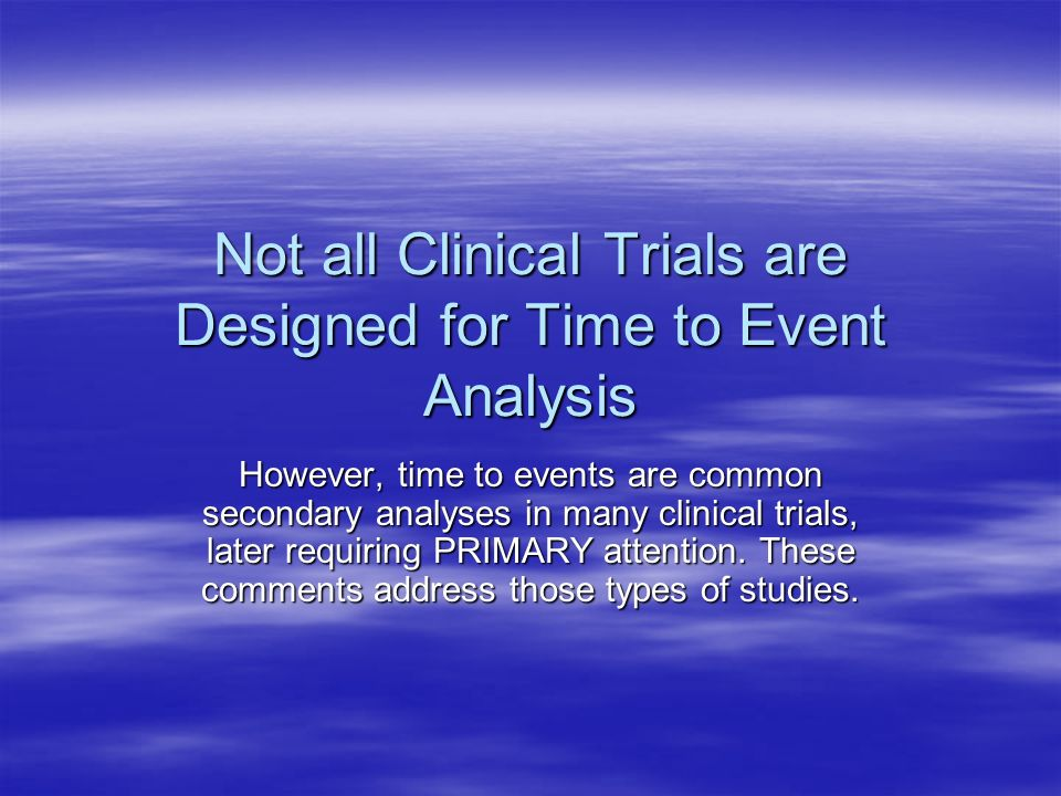 Not all Clinical Trials are Designed for Time to Event Analysis However, time to events are common secondary analyses in many clinical trials, later r