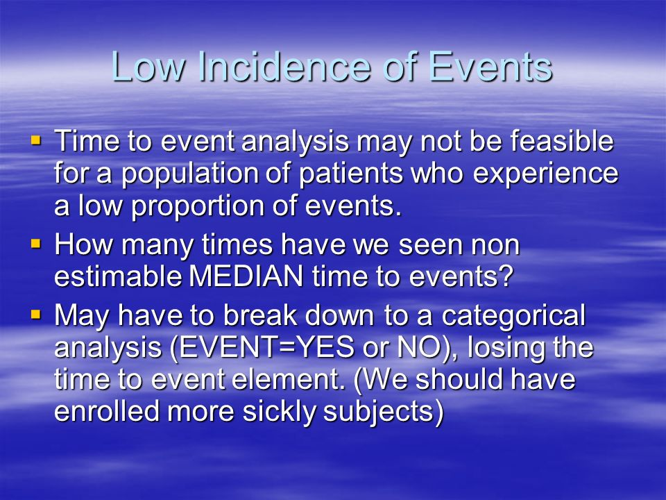 Low Incidence of Events Time to event analysis may not be feasible for a population of patients who experience a low proportion of events. Time to eve