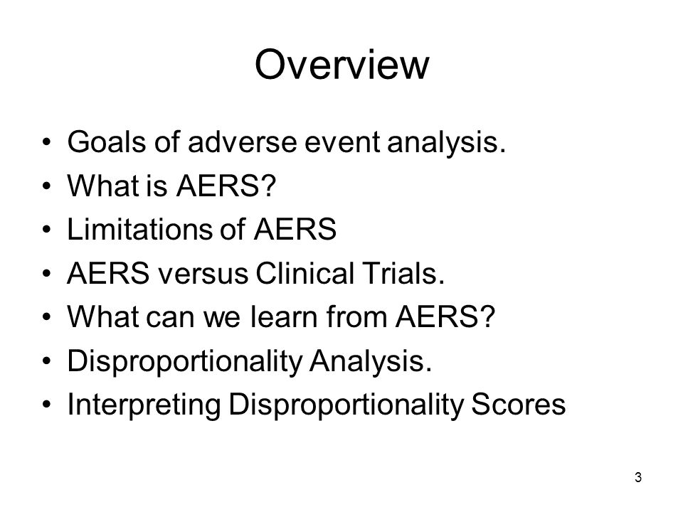 3 Overview Goals of adverse event analysis. What is AERS? Limitations of AERS AERS versus Clinical Trials. What can we learn from AERS? Disproportiona
