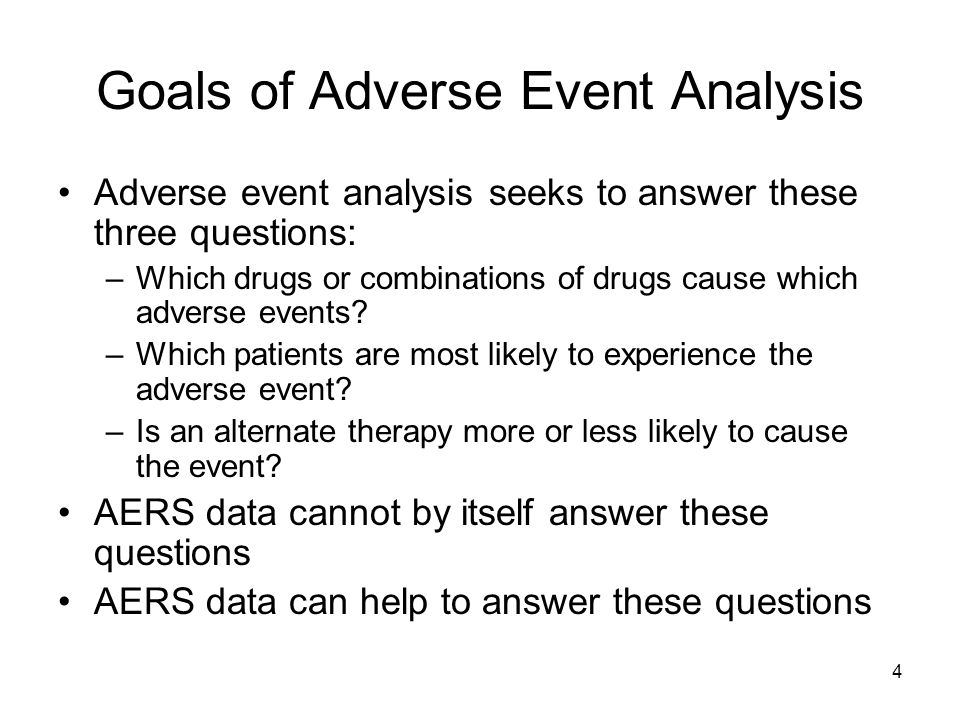 4 Goals of Adverse Event Analysis Adverse event analysis seeks to answer these three questions: –Which drugs or combinations of drugs cause which adve