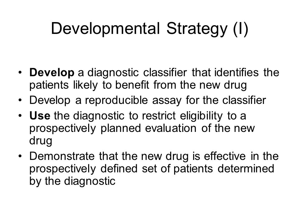 Developmental Strategy (I) Develop a diagnostic classifier that identifies the patients likely to benefit from the new drug Develop a reproducible assay for the classifier Use the diagnostic to restrict eligibility to a prospectively planned evaluation of the new drug Demonstrate that the new drug is effective in the prospectively defined set of patients determined by the diagnostic