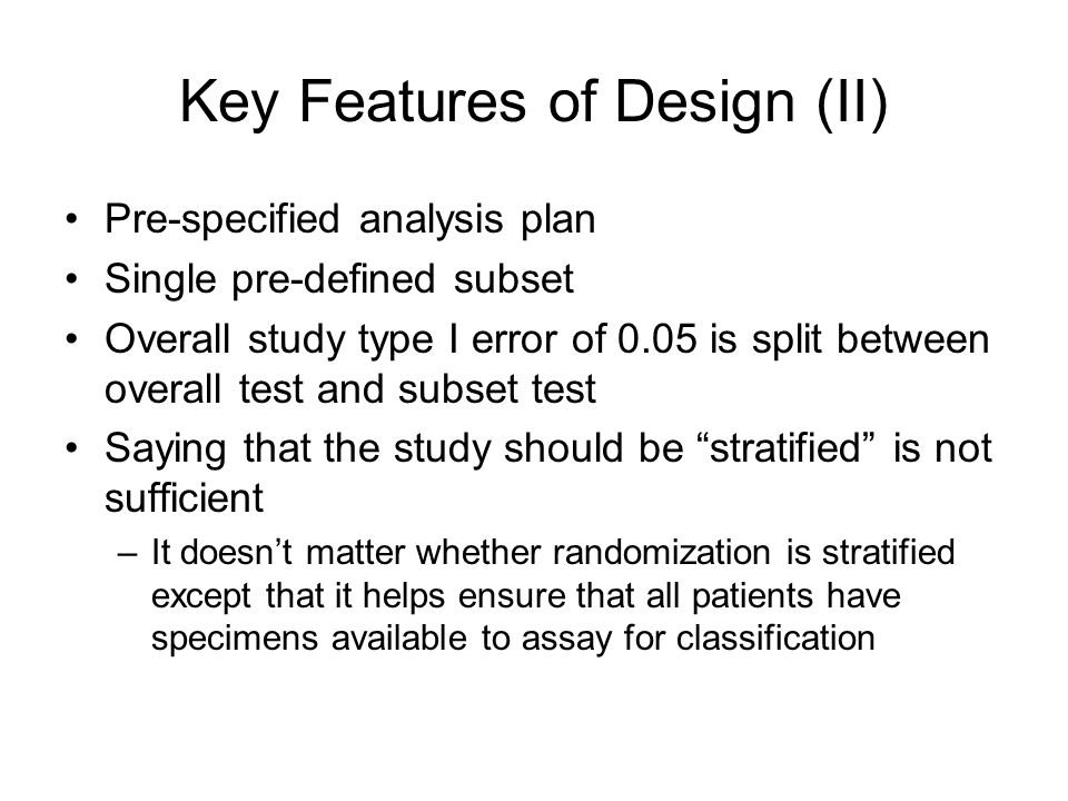 Key Features of Design (II) Pre-specified analysis plan Single pre-defined subset Overall study type I error of 0.05 is split between overall test and subset test Saying that the study should be stratified is not sufficient –It doesnt matter whether randomization is stratified except that it helps ensure that all patients have specimens available to assay for classification