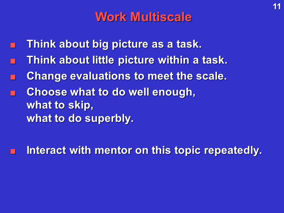 11 Work Multiscale Think about big picture as a task.