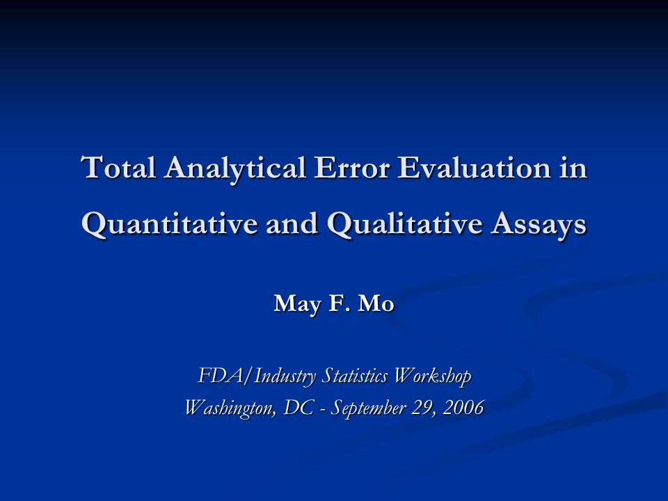 Total Analytical Error Evaluation in Quantitative and Qualitative Assays May F. Mo FDA/Industry Statistics Workshop Washington, DC - September 29, 200