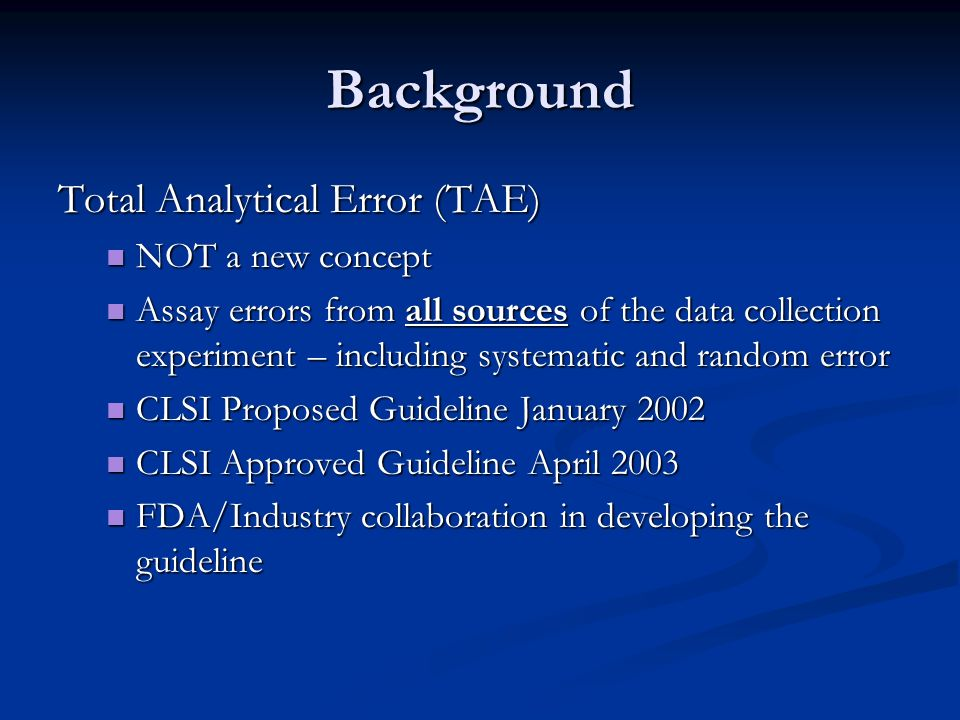 Background Total Analytical Error (TAE) NOT a new concept NOT a new concept Assay errors from all sources of the data collection experiment – includin
