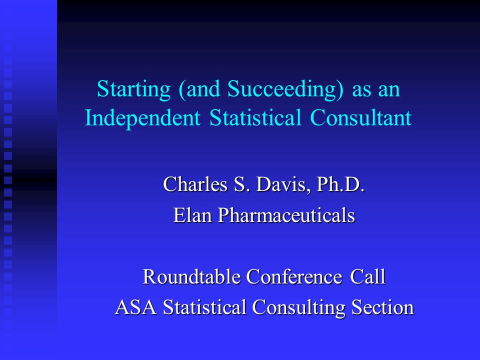 Starting (and Succeeding) as an Independent Statistical Consultant Charles S.
