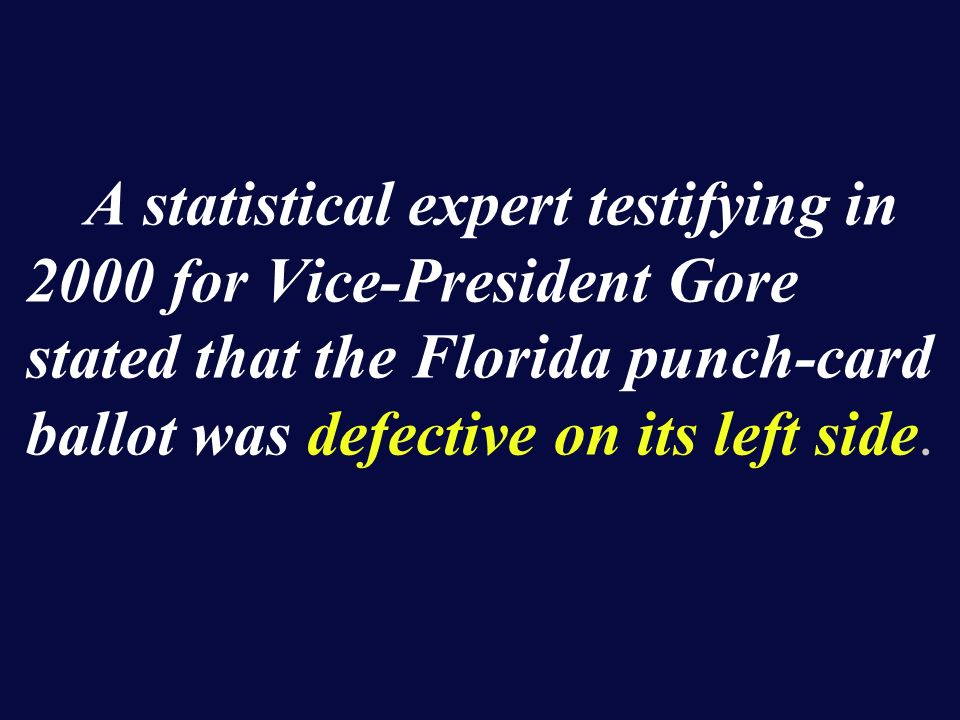 A statistical expert testifying in 2000 for Vice-President Gore stated that the Florida punch-card ballot was defective on its left side.