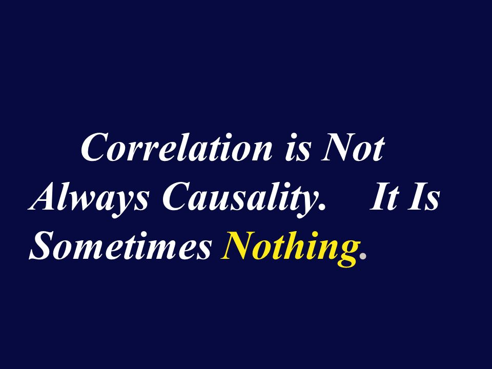Correlation is Not Always Causality. It Is Sometimes Nothing.
