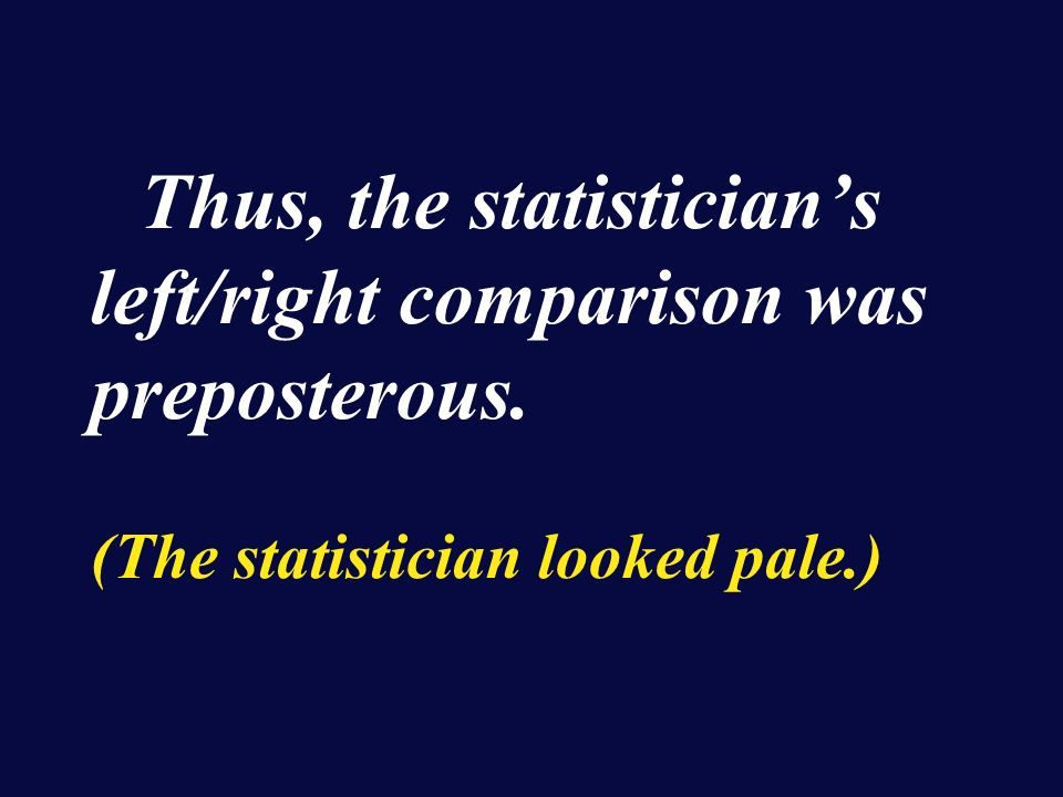 Thus, the statisticians left/right comparison was preposterous. (The statistician looked pale.)
