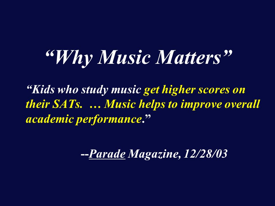 Why Music Matters Kids who study music get higher scores on their SATs.
