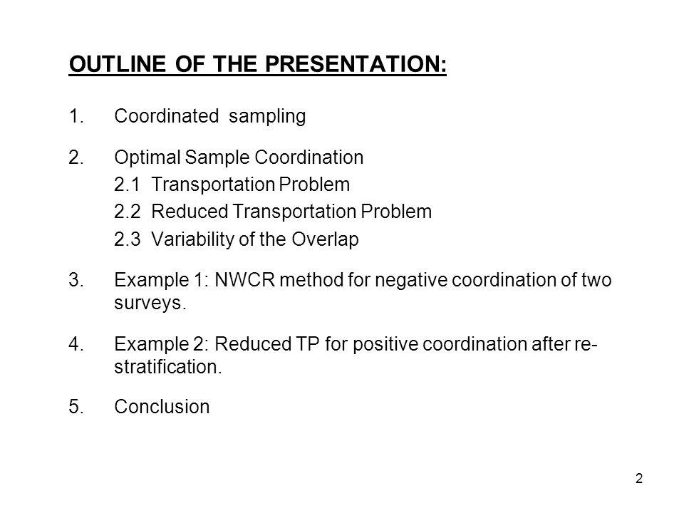 2 OUTLINE OF THE PRESENTATION: 1.Coordinated sampling 2.Optimal Sample Coordination 2.1 Transportation Problem 2.2 Reduced Transportation Problem 2.3 Variability of the Overlap 3.Example 1: NWCR method for negative coordination of two surveys.