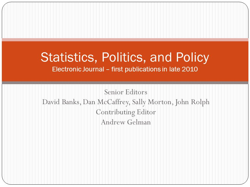 Senior Editors David Banks, Dan McCaffrey, Sally Morton, John Rolph Contributing Editor Andrew Gelman Statistics, Politics, and Policy Electronic Journal – first publications in late 2010