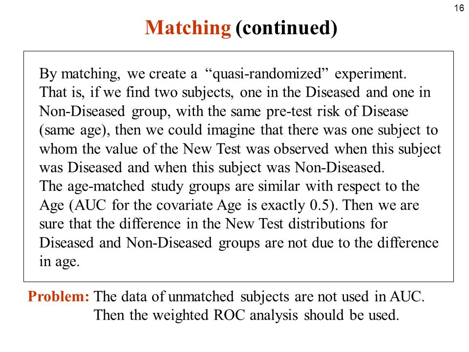 16 Matching (continued) By matching, we create a quasi-randomized experiment.