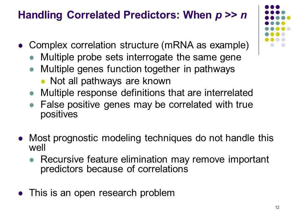 12 Handling Correlated Predictors: When p >> n Complex correlation structure (mRNA as example) Multiple probe sets interrogate the same gene Multiple genes function together in pathways Not all pathways are known Multiple response definitions that are interrelated False positive genes may be correlated with true positives Most prognostic modeling techniques do not handle this well Recursive feature elimination may remove important predictors because of correlations This is an open research problem