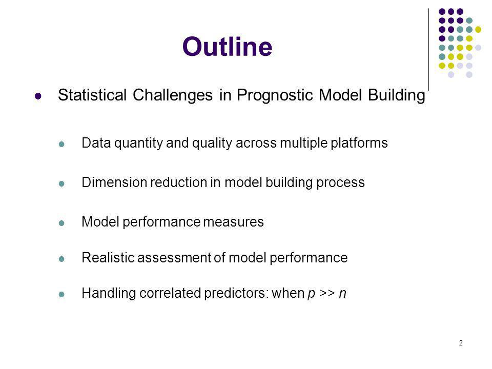 2 Outline Statistical Challenges in Prognostic Model Building Data quantity and quality across multiple platforms Dimension reduction in model building process Model performance measures Realistic assessment of model performance Handling correlated predictors: when p >> n