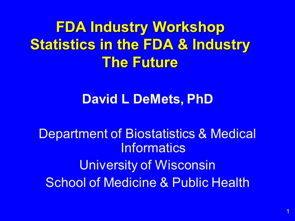 1 FDA Industry Workshop Statistics in the FDA & Industry The Future David L DeMets, PhD Department of Biostatistics & Medical Informatics University of Wisconsin School of Medicine & Public Health