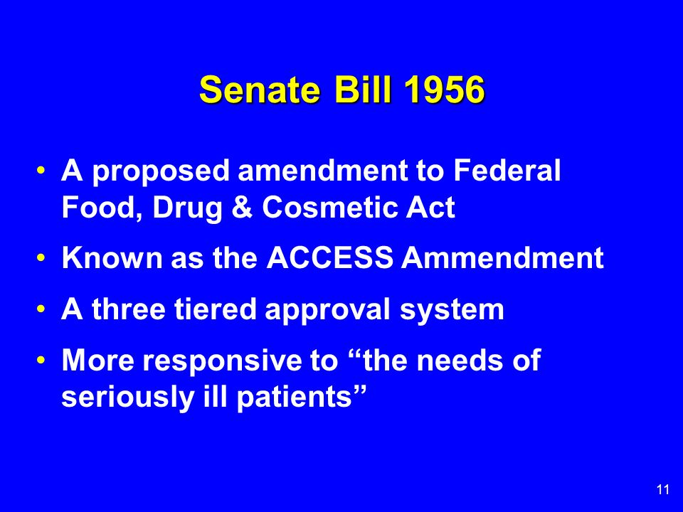 11 Senate Bill 1956 A proposed amendment to Federal Food, Drug & Cosmetic Act Known as the ACCESS Ammendment A three tiered approval system More respo